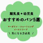 【離乳食・幼児食】おすすめの市販パン5選~マーガリン・ショートニング・イーストフード無添加~